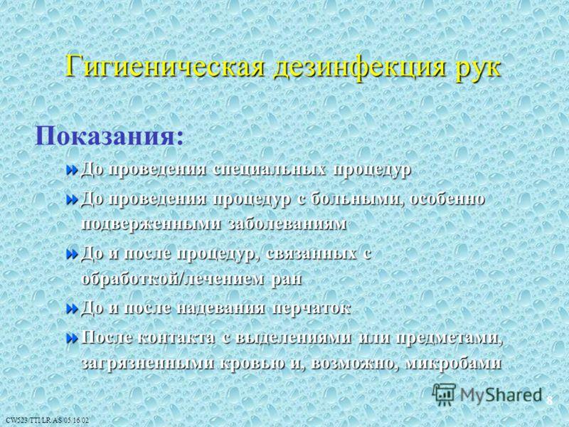 CW523/TTI/LR/AS/05/16/02 Гигиеническая дезинфекция рук Показания: До проведения специальных процедур До проведения специальных процедур До проведения процедур с больными, особенно подверженными заболеваниям До проведения процедур с больными, особенно