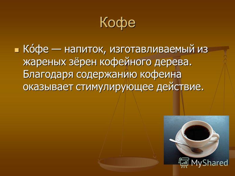 Кофе Ко́фе напиток, изготавливаемый из жареных зёрен кофейного дерева. Благодаря содержанию кофеина оказывает стимулирующее действие. Ко́фе напиток, изготавливаемый из жареных зёрен кофейного дерева. Благодаря содержанию кофеина оказывает стимулирующ
