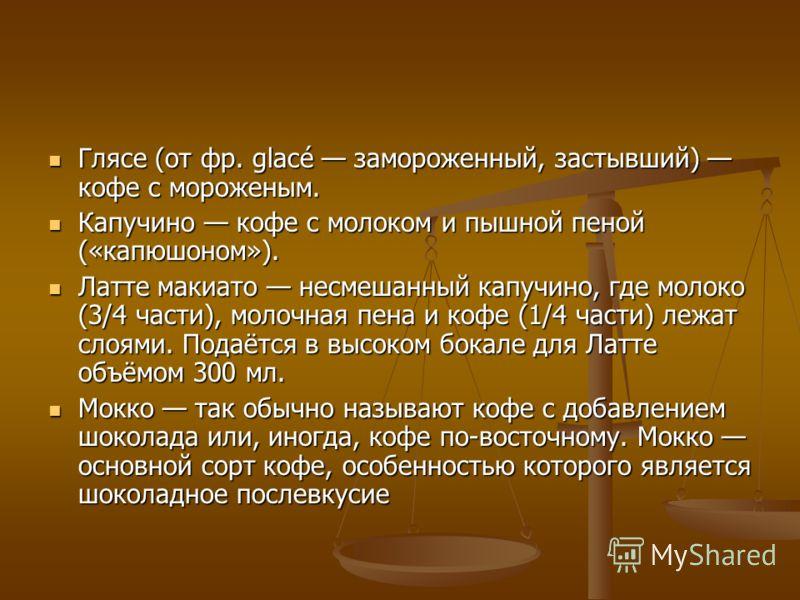 Глясе (от фр. glacé замороженный, застывший) кофе с мороженым. Глясе (от фр. glacé замороженный, застывший) кофе с мороженым. Капучино кофе с молоком и пышной пеной («капюшоном»). Капучино кофе с молоком и пышной пеной («капюшоном»). Латте макиато не