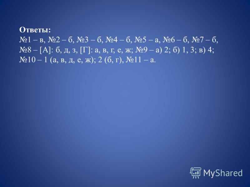 Ответы: 1 – в, 2 – б, 3 – б, 4 – б, 5 – а, 6 – б, 7 – б, 8 – [A]: б, д, з, [Г]: а, в, г, е, ж; 9 – а) 2; б) 1, 3; в) 4; 10 – 1 (а, в, д, е, ж); 2 (б, г), 11 – а.