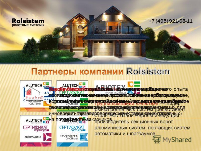 +7 (495) 921-68-11 Группа компаний «Алютех» лидер рынка роллетных систем (рольставен) стран Восточной Европы и ведущий производитель секционных ворот, алюминиевых систем, поставщик систем автоматики и шлагбаумов. Группа компаний DoorHan это современн