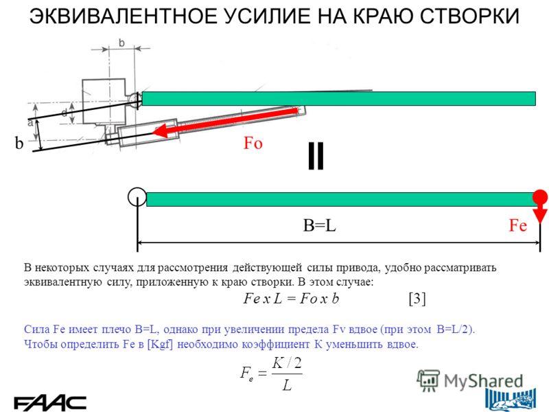 В некоторых случаях для рассмотрения действующей силы привода, удобно рассматривать эквивалентную силу, приложенную к краю створки. В этом случае: Fe x L = Fo x b[3] Сила Fe имеет плечо B=L, однако при увеличении предела Fv вдвое (при этом B=L/2). Чт