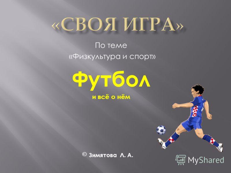 По теме «Физкультура и спорт» Футбол и всё о нём Зимятова Л. А.
