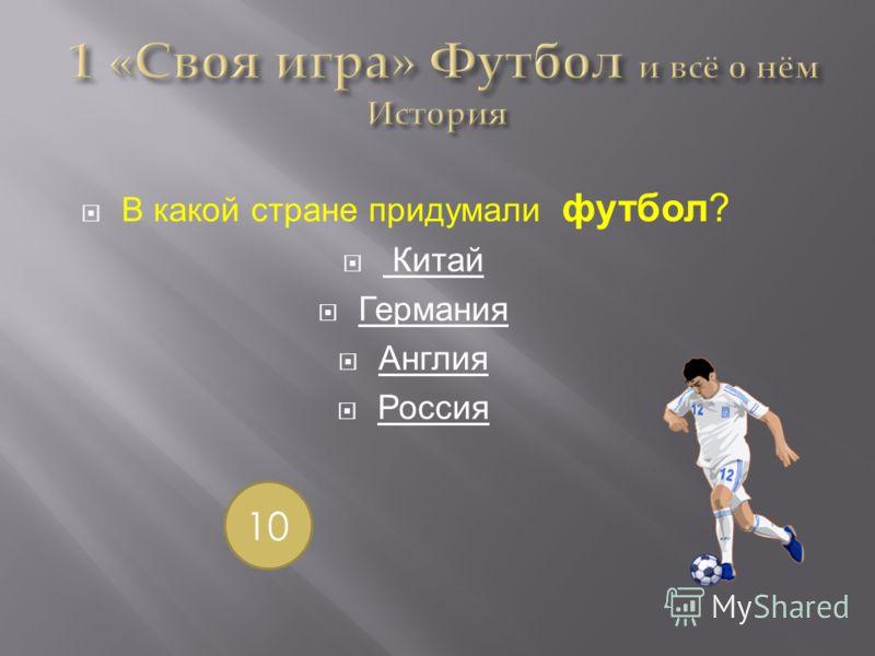 В какой стране придумали футбол? Китай Германия Англия Россия 10