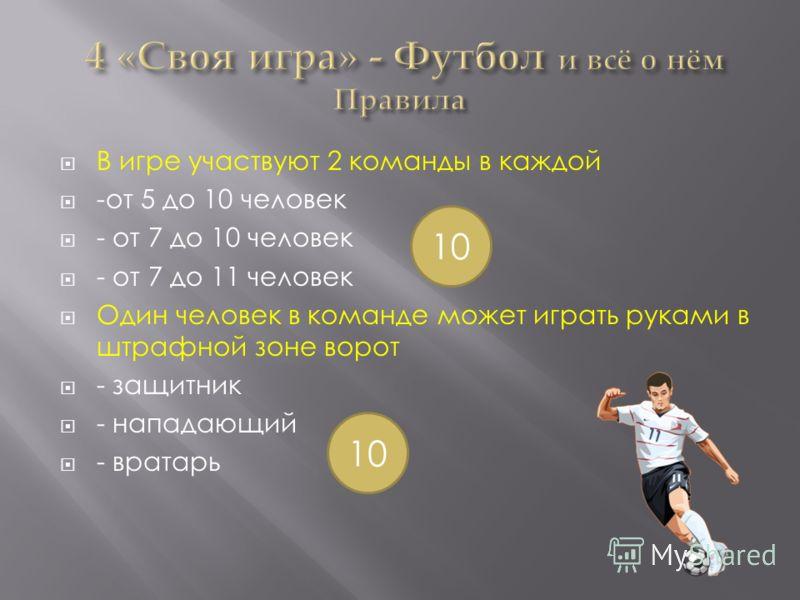 В игре участвуют 2 команды в каждой -от 5 до 10 человек - от 7 до 10 человек - от 7 до 11 человек Один человек в команде может играть руками в штрафной зоне ворот - защитник - нападающий - вратарь 10