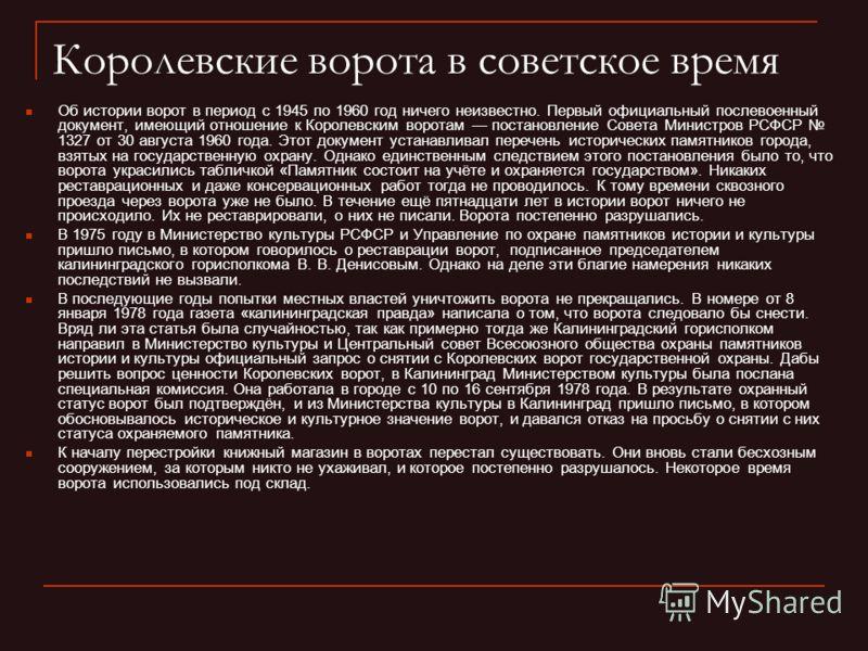 Королевские ворота в советское время Об истории ворот в период с 1945 по 1960 год ничего неизвестно. Первый официальный послевоенный документ, имеющий отношение к Королевским воротам постановление Совета Министров РСФСР 1327 от 30 августа 1960 года.