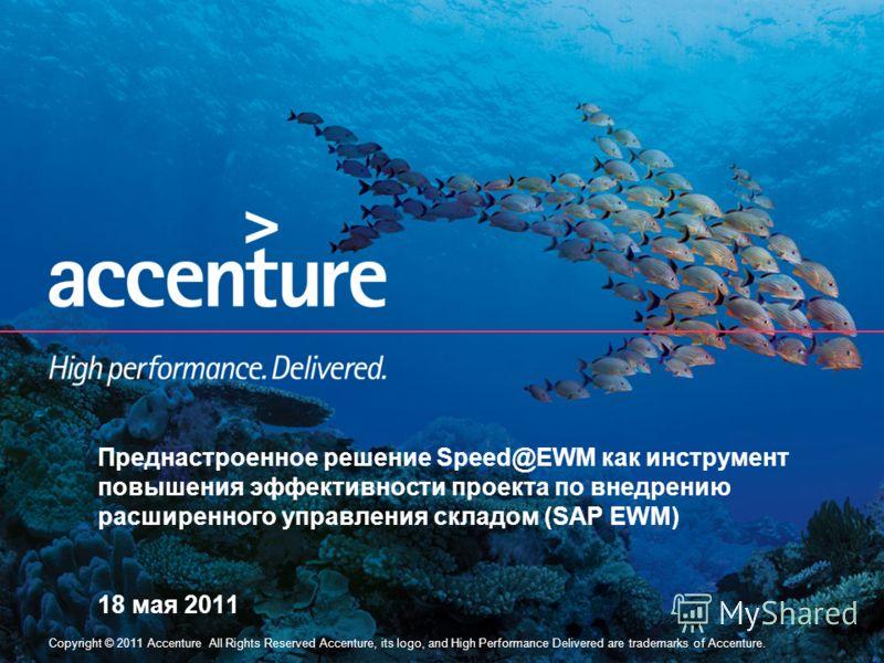 Copyright © 2011 Accenture All Rights Reserved Accenture, its logo, and High Performance Delivered are trademarks of Accenture. Преднастроенное решение Speed@EWM как инструмент повышения эффективности проекта по внедрению расширенного управления скла
