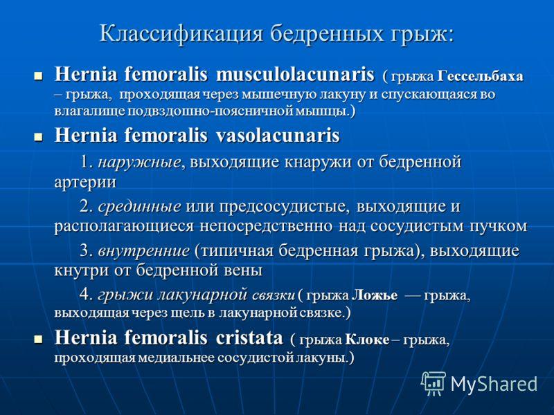 Классификация бедренных грыж: Hernia femoralis musculolacunaris ( грыжа Гессельбаха – грыжа, проходящая через мышечную лакуну и спускающаяся во влагалище подвздошно-поясничной мышцы.) Hernia femoralis musculolacunaris ( грыжа Гессельбаха – грыжа, про