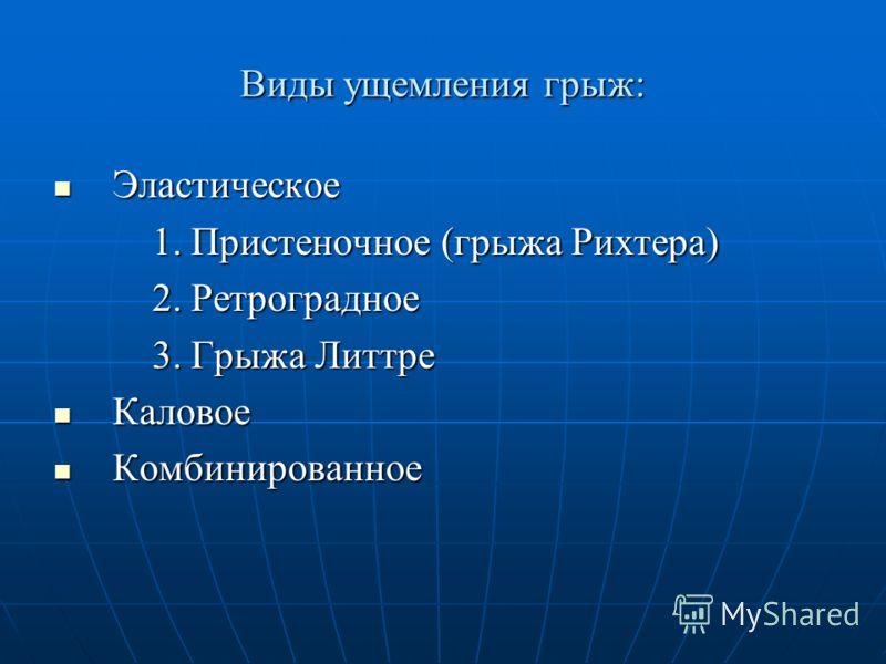 Виды ущемления грыж: Эластическое Эластическое 1. Пристеночное (грыжа Рихтера) 1. Пристеночное (грыжа Рихтера) 2. Ретроградное 2. Ретроградное 3. Грыжа Литтре 3. Грыжа Литтре Каловое Каловое Комбинированное Комбинированное