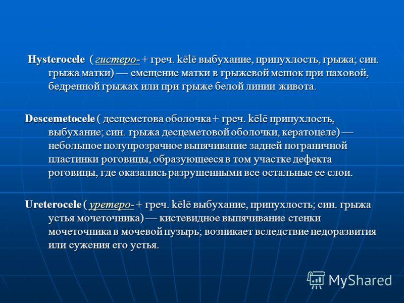 Hysterocele ( гистеро- + греч. kēlē выбухание, припухлость, грыжа; син. грыжа матки) смещение матки в грыжевой мешок при паховой, бедренной грыжах или при грыже белой линии живота. Hysterocele ( гистеро- + греч. kēlē выбухание, припухлость, грыжа; си