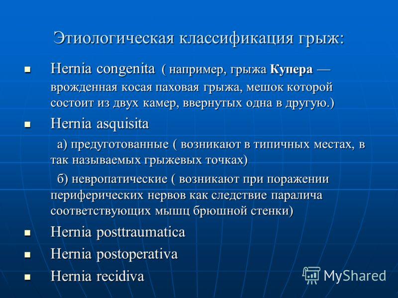 Этиологическая классификация грыж: Hernia congenita ( например, грыжа Купера врожденная косая паховая грыжа, мешок которой состоит из двух камер, ввернутых одна в другую.) Hernia congenita ( например, грыжа Купера врожденная косая паховая грыжа, мешо