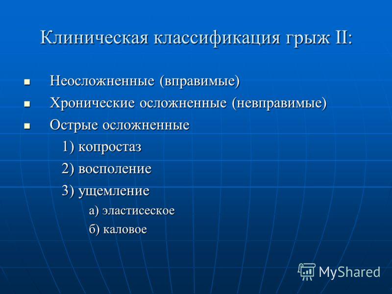 Клиническая классификация грыж ΙΙ: Неосложненные (вправимые) Неосложненные (вправимые) Хронические осложненные (невправимые) Хронические осложненные (невправимые) Острые осложненные Острые осложненные 1) копростаз 1) копростаз 2) восполение 2) воспол