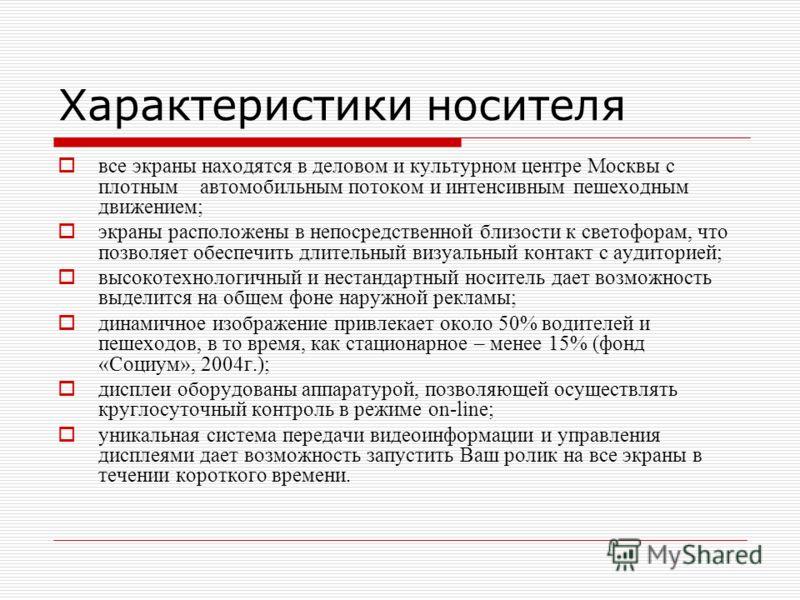Характеристики носителя все экраны находятся в деловом и культурном центре Москвы с плотным автомобильным потоком и интенсивным пешеходным движением; экраны расположены в непосредственной близости к светофорам, что позволяет обеспечить длительный виз