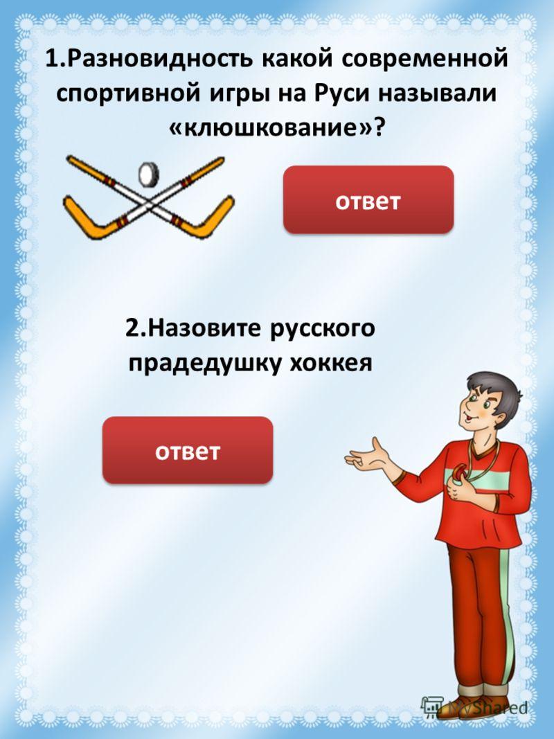 1.Разновидность какой современной спортивной игры на Руси называли «клюшкование»? Хоккей ответ 2.Назовите русского прадедушку хоккея Игра «Котёл» ответ