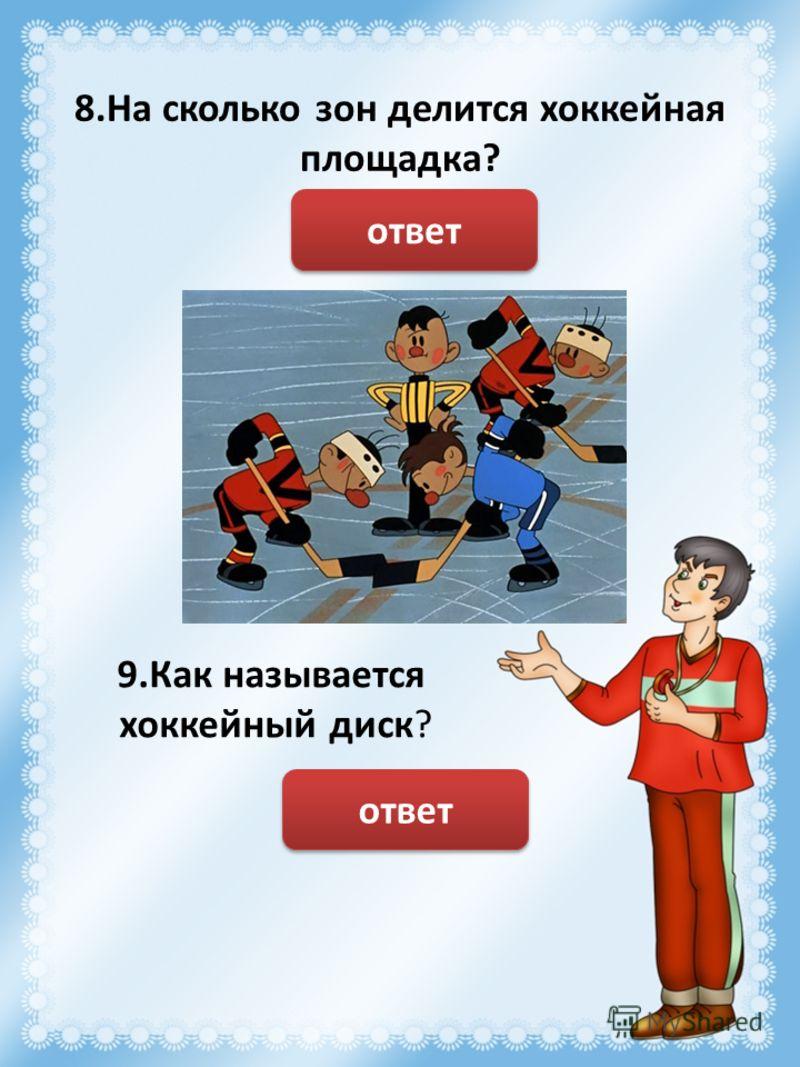 8.На сколько зон делится хоккейная площадка? На 3 ответ 9.Как называется хоккейный диск? Шайба ответ