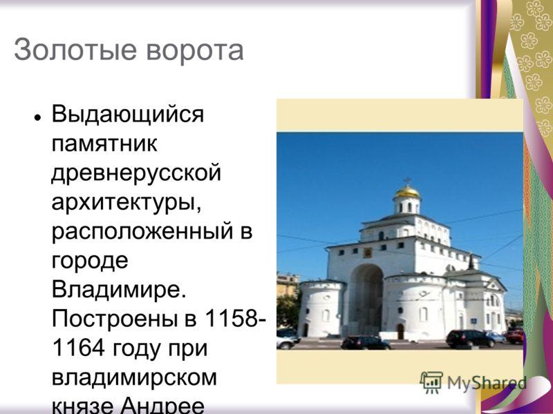 Золотые ворота Выдающийся памятник древнерусской архитектуры, расположенный в городе Владимире. Построены в 1158- 1164 году при владимирском князе Андрее Боголюбском.