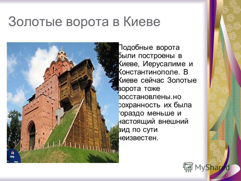 Золотые ворота в Киеве Подобные ворота были построены в Киеве, Иерусалиме и Константинополе. В Киеве сейчас Золотые ворота тоже восстановлены.но сохранность их была гораздо меньше и настоящий внешний вид по сути неизвестен.