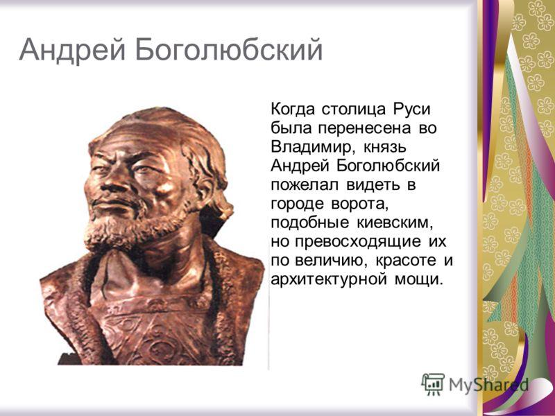 Андрей Боголюбский Когда столица Руси была перенесена во Владимир, князь Андрей Боголюбский пожелал видеть в городе ворота, подобные киевским, но превосходящие их по величию, красоте и архитектурной мощи.