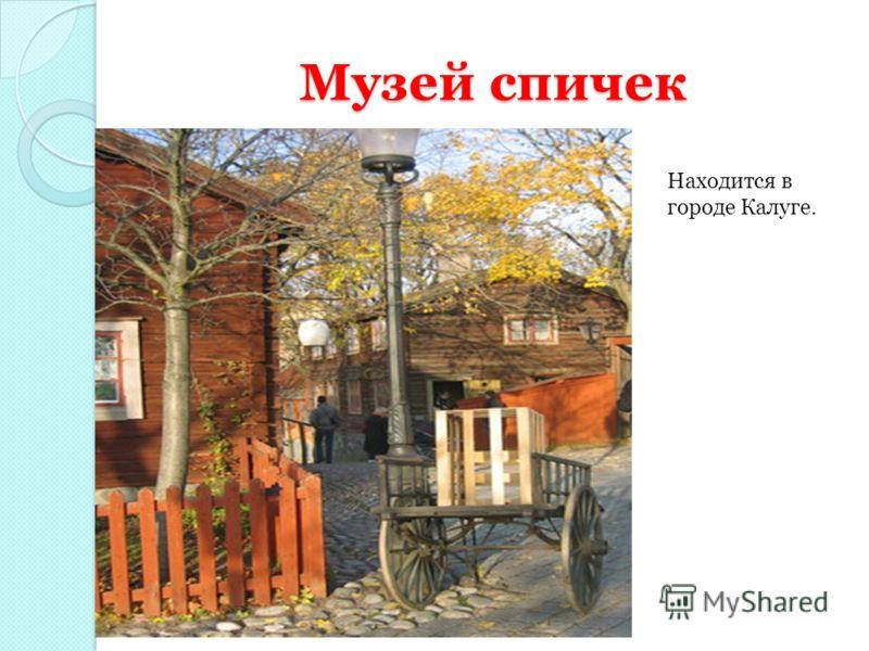 Музей спичек Находится в городе Калуге.