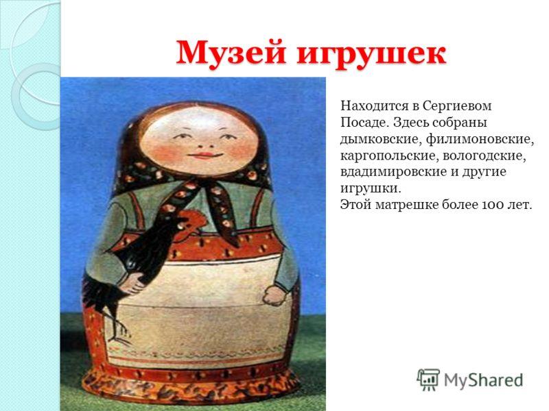 Музей игрушек Находится в Сергиевом Посаде. Здесь собраны дымковские, филимоновские, каргопольские, вологодские, вдадимировские и другие игрушки. Этой матрешке более 100 лет.