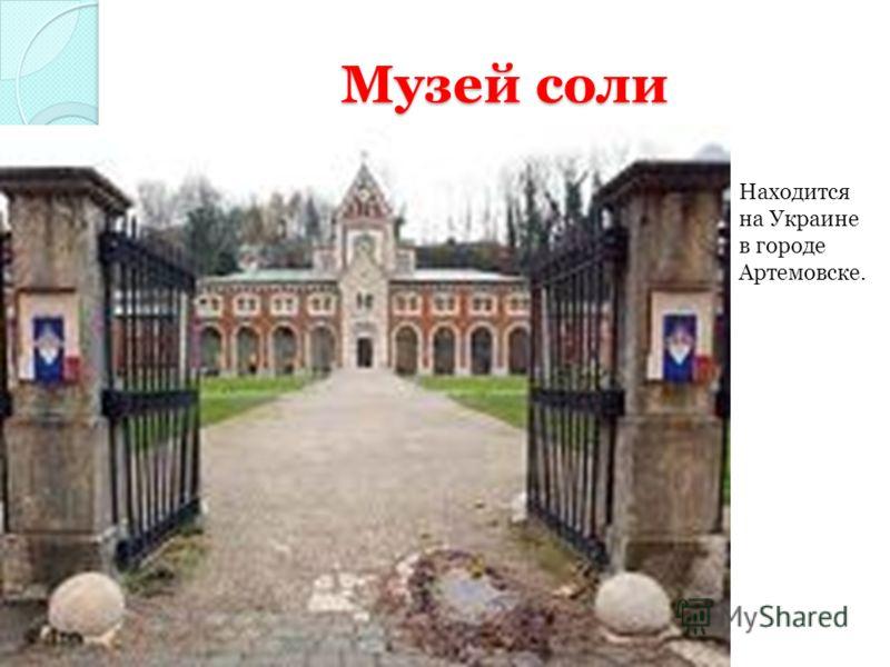 Музей соли Находится на Украине в городе Артемовске.