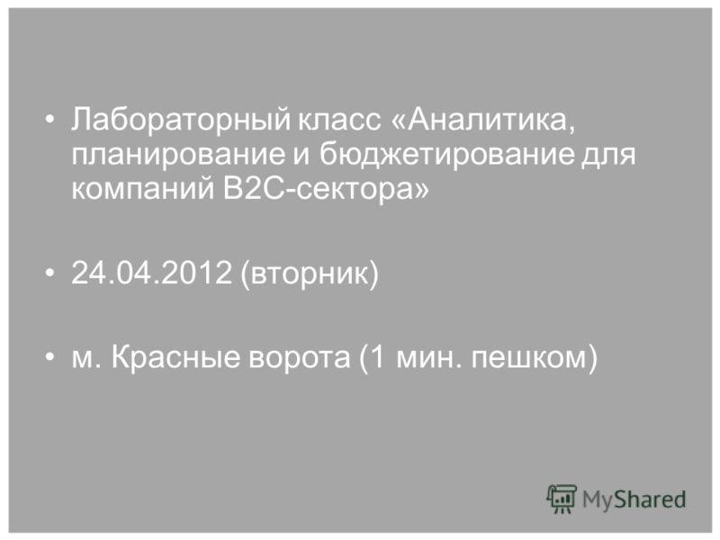 Лабораторный класс «Аналитика, планирование и бюджетирование для компаний B2C-сектора» 24.04.2012 (вторник) м. Красные ворота (1 мин. пешком)