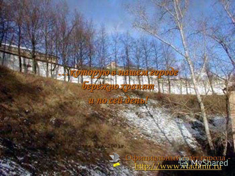 …которую в нашем городе бережно хранят и по сей день! Официальный сайт города - http://www.vladimir.ru http://www.vladimir.ru http://www.vladimir.ru