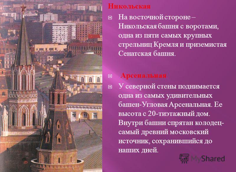 Никольская На восточной стороне – Никольская башня с воротами, одна из пяти самых крупных стрельниц Кремля и приземистая Сенатская башня. Арсенальная У северной стены поднимается одна из самых удивительных башен - Угловая Арсенальная. Ее высота с 20-