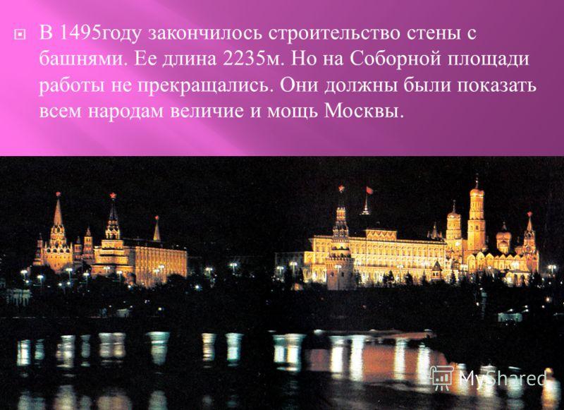 В 1495 году закончилось строительство стены с башнями. Ее длина 2235 м. Но на Соборной площади работы не прекращались. Они должны были показать всем народам величие и мощь Москвы.