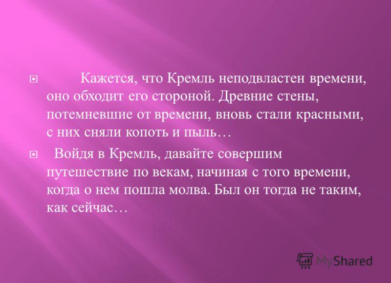 Кажется, что Кремль неподвластен времени, оно обходит его стороной. Древние стены, потемневшие от времени, вновь стали красными, с них сняли копоть и пыль … Войдя в Кремль, давайте совершим путешествие по векам, начиная с того времени, когда о нем по