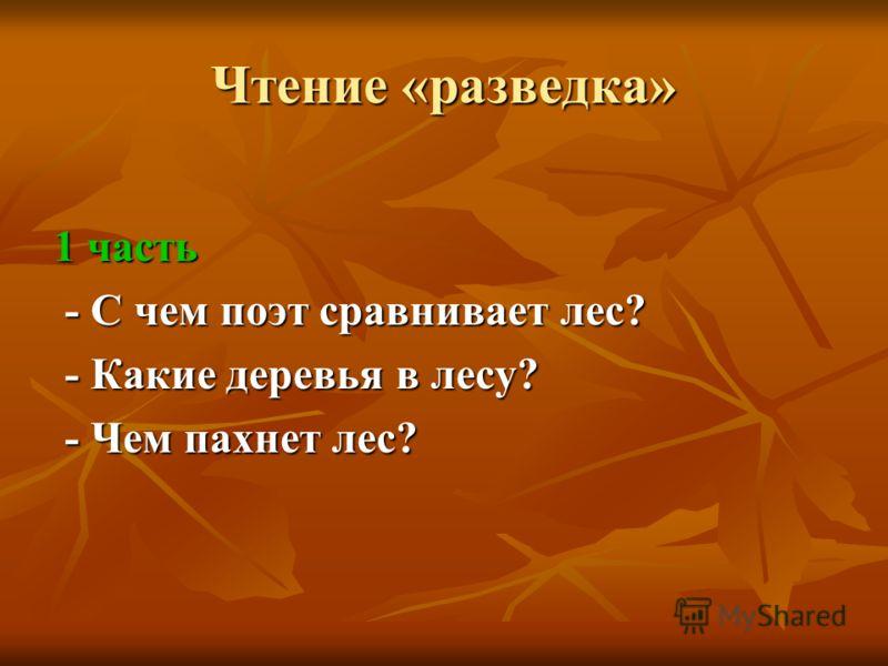 Чтение «разведка» 1 часть - С чем поэт сравнивает лес? - С чем поэт сравнивает лес? - Какие деревья в лесу? - Какие деревья в лесу? - Чем пахнет лес? - Чем пахнет лес?
