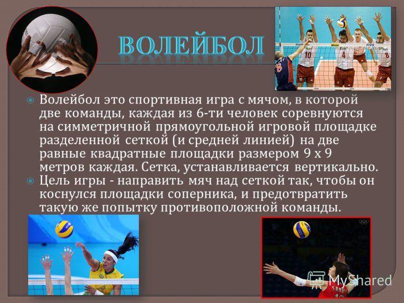 Волейбол это спортивная игра с мячом, в которой две команды, каждая из 6- ти человек соревнуются на симметричной прямоугольной игровой площадке разделенной сеткой ( и средней линией ) на две равные квадратные площадки размером 9 х 9 метров каждая. Се