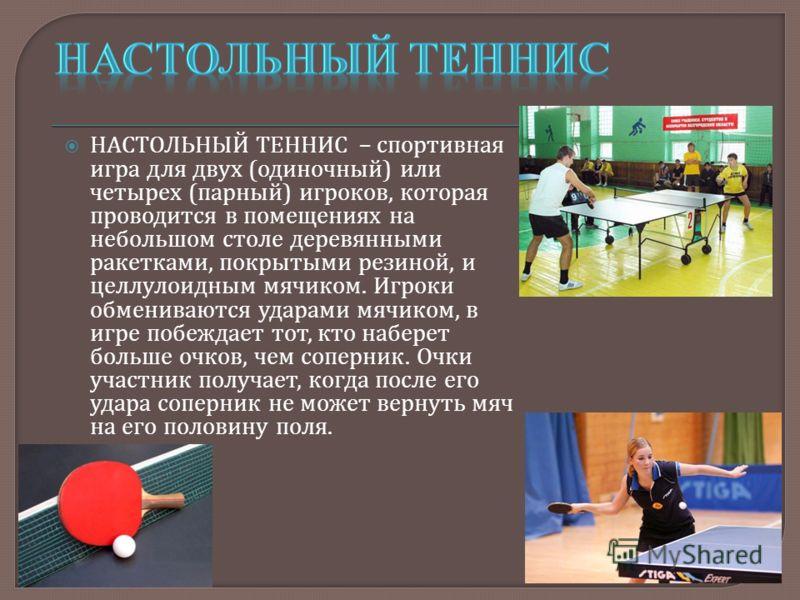 НАСТОЛЬНЫЙ ТЕННИС – спортивная игра для двух ( одиночный ) или четырех ( парный ) игроков, которая проводится в помещениях на небольшом столе деревянными ракетками, покрытыми резиной, и целлулоидным мячиком. Игроки обмениваются ударами мячиком, в игр