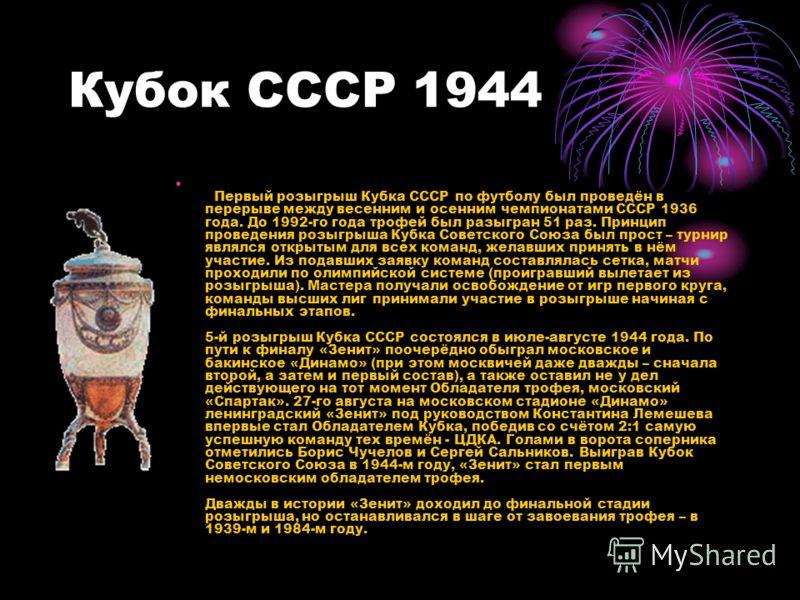 Кубок СССР 1944 Первый розыгрыш Кубка СССР по футболу был проведён в перерыве между весенним и осенним чемпионатами СССР 1936 года. До 1992-го года трофей был разыгран 51 раз. Принцип проведения розыгрыша Кубка Советского Союза был прост – турнир явл