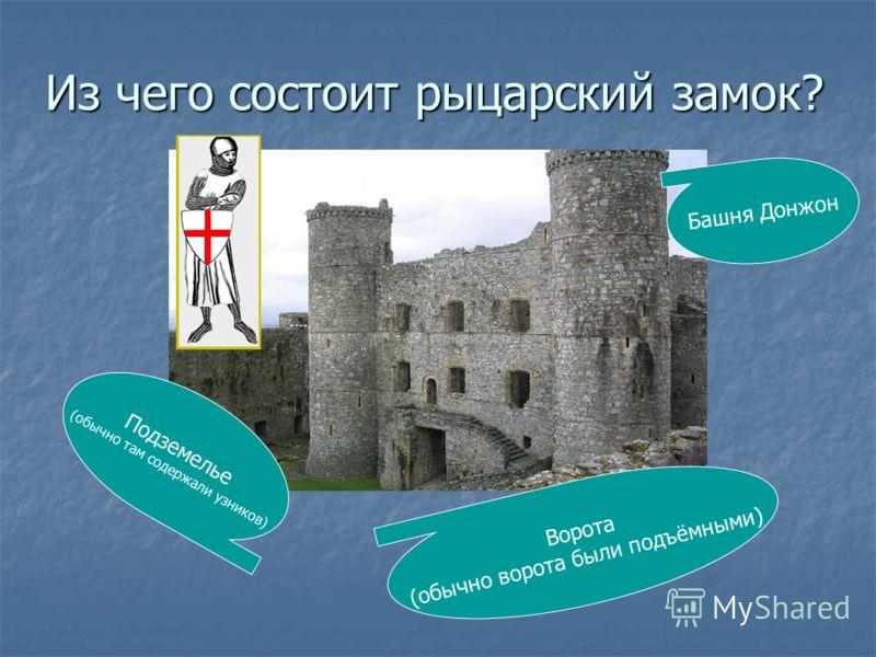 Из чего состоит рыцарский замок? Башня Донжон Ворота (обычно ворота были подъёмными) Подземелье (обычно там содержали узников)