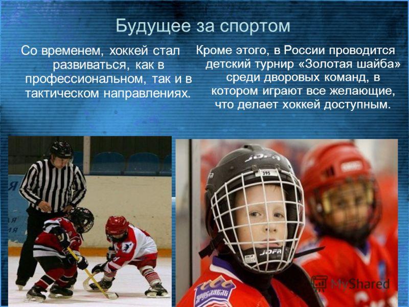 Будущее за спортом Со временем, хоккей стал развиваться, как в профессиональном, так и в тактическом направлениях. Кроме этого, в России проводится детский турнир «Золотая шайба» среди дворовых команд, в котором играют все желающие, что делает хоккей