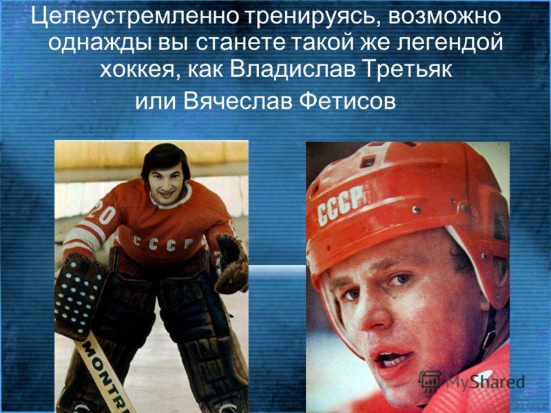 Целеустремленно тренируясь, возможно однажды вы станете такой же легендой хоккея, как Владислав Третьяк или Вячеслав Фетисов