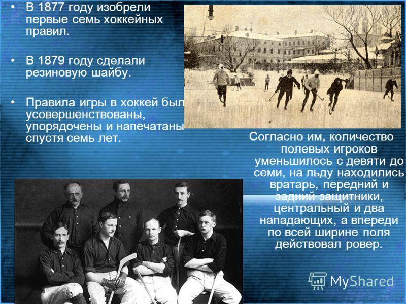В 1877 году изобрели первые семь хоккейных правил. В 1879 году сделали резиновую шайбу. Правила игры в хоккей были усовершенствованы, упорядочены и напечатаны спустя семь лет. Согласно им, количество полевых игроков уменьшилось с девяти до семи, на л