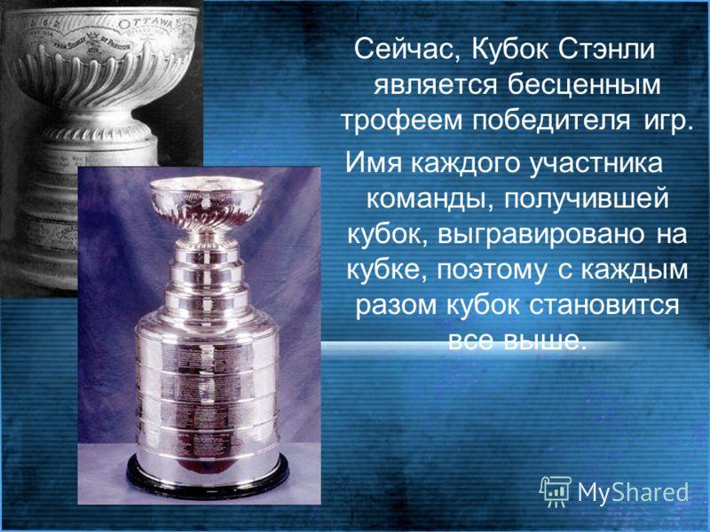 Сейчас, Кубок Стэнли является бесценным трофеем победителя игр. Имя каждого участника команды, получившей кубок, выгравировано на кубке, поэтому с каждым разом кубок становится все выше.