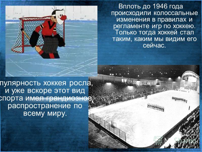 Вплоть до 1946 года происходили колоссальные изменения в правилах и регламенте игр по хоккею. Только тогда хоккей стал таким, каким мы видим его сейчас. Популярность хоккея росла, и уже вскоре этот вид спорта имел грандиозное распространение по всему