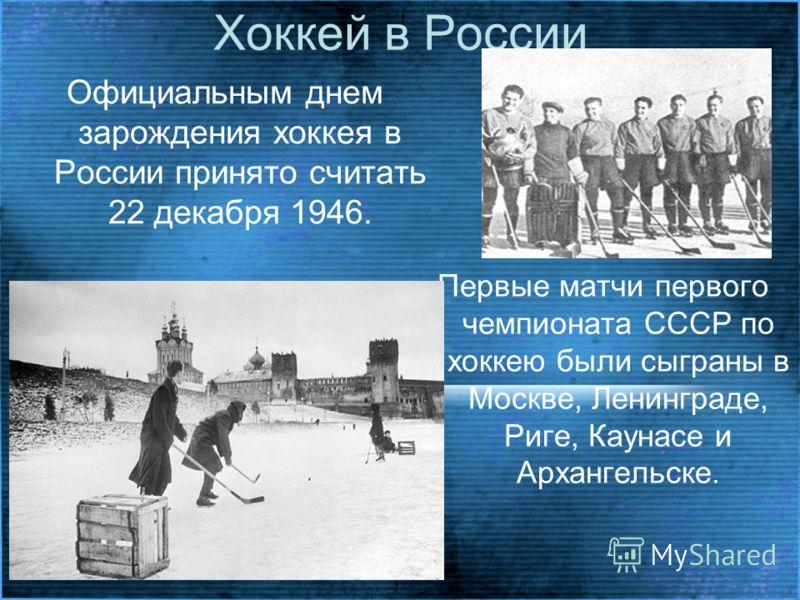 Хоккей в России Официальным днем зарождения хоккея в России принято считать 22 декабря 1946. Первые матчи первого чемпионата СССР по хоккею были сыграны в Москве, Ленинграде, Риге, Каунасе и Архангельске.
