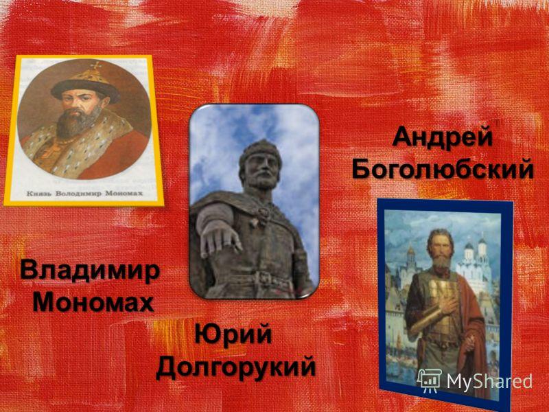 Владимир Мономах Мономах ЮрийДолгорукий Андрей Боголюбский Боголюбский