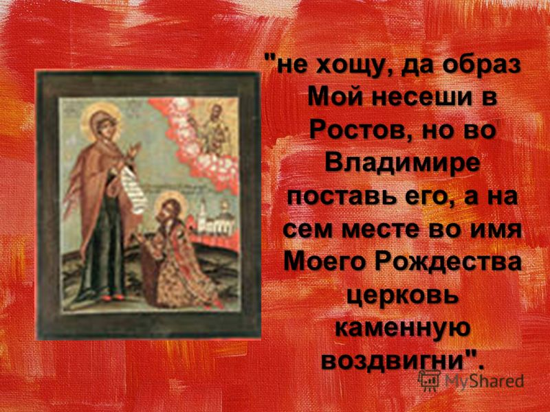 не хощу, да образ Мой несеши в Ростов, но во Владимире поставь его, а на сем месте во имя Моего Рождества церковь каменную воздвигни.