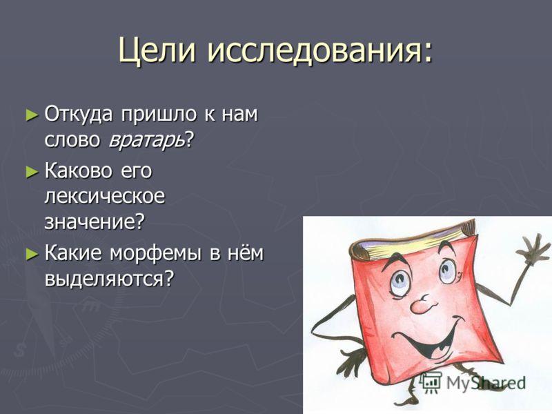 Цели исследования: Откуда пришло к нам слово вратарь? Откуда пришло к нам слово вратарь? Каково его лексическое значение? Каково его лексическое значение? Какие морфемы в нём выделяются? Какие морфемы в нём выделяются?