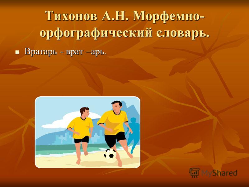 Тихонов А.Н. Морфемно- орфографический словарь. Вратарь - врат –арь. Вратарь - врат –арь.