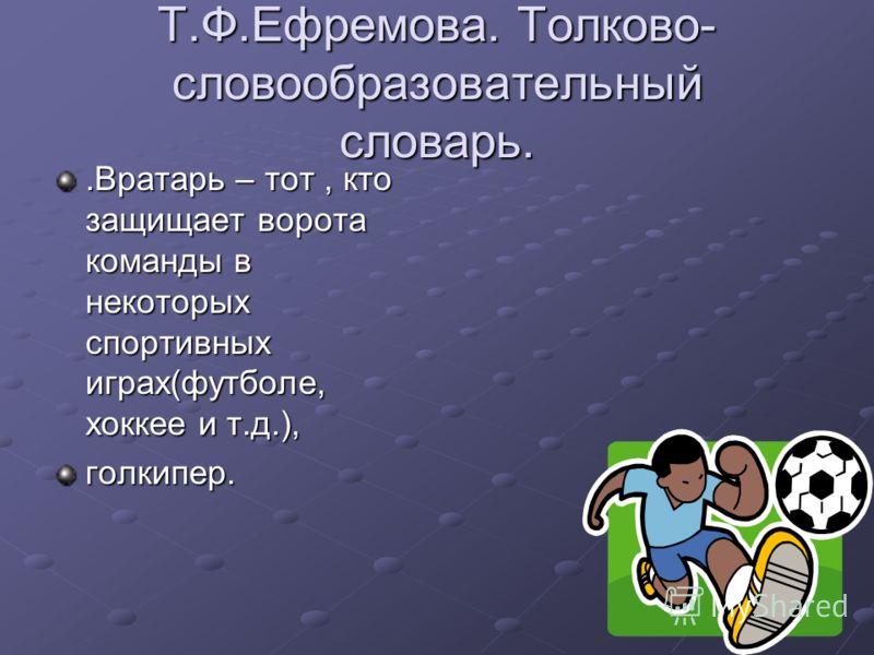 Т.Ф.Ефремова. Толково- словообразовательный словарь..Вратарь – тот, кто защищает ворота команды в некоторых спортивных играх(футболе, хоккее и т.д.), голкипер.
