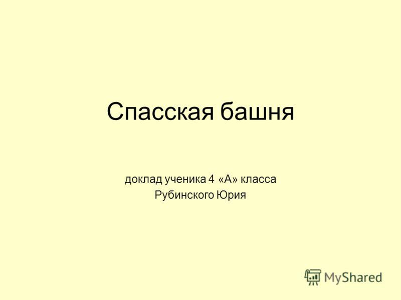 Спасская башня доклад ученика 4 «А» класса Рубинского Юрия