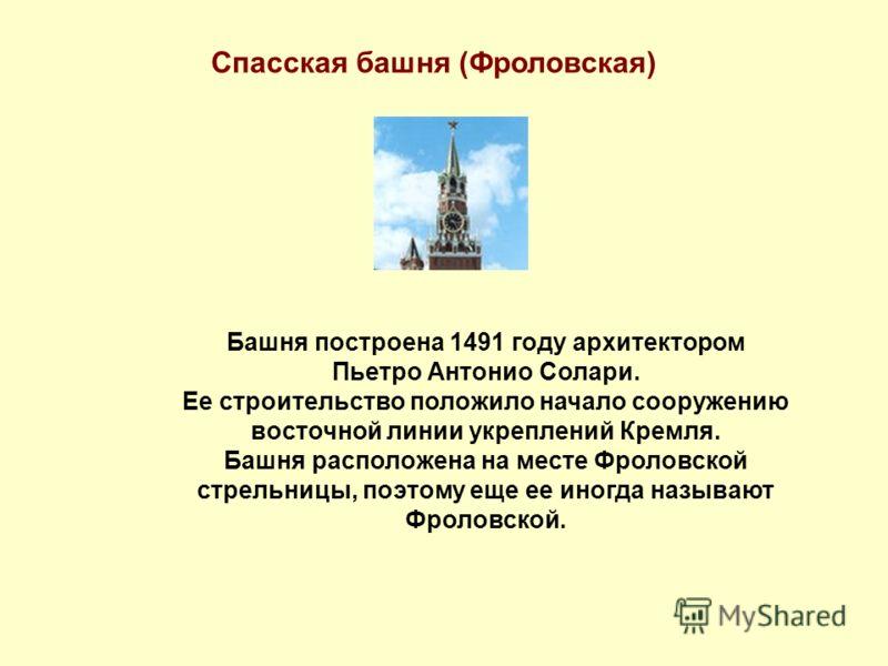 Спасская башня (Фроловская) Башня построена 1491 году архитектором Пьетро Антонио Солари. Ее строительство положило начало сооружению восточной линии укреплений Кремля. Башня расположена на месте Фроловской стрельницы, поэтому еще ее иногда называют