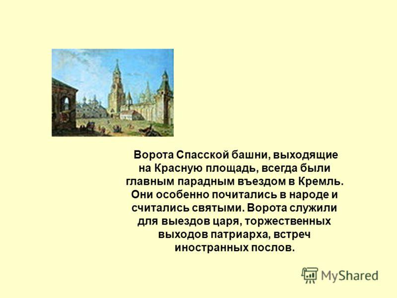Ворота Спасской башни, выходящие на Красную площадь, всегда были главным парадным въездом в Кремль. Они особенно почитались в народе и считались святыми. Ворота служили для выездов царя, торжественных выходов патриарха, встреч иностранных послов.