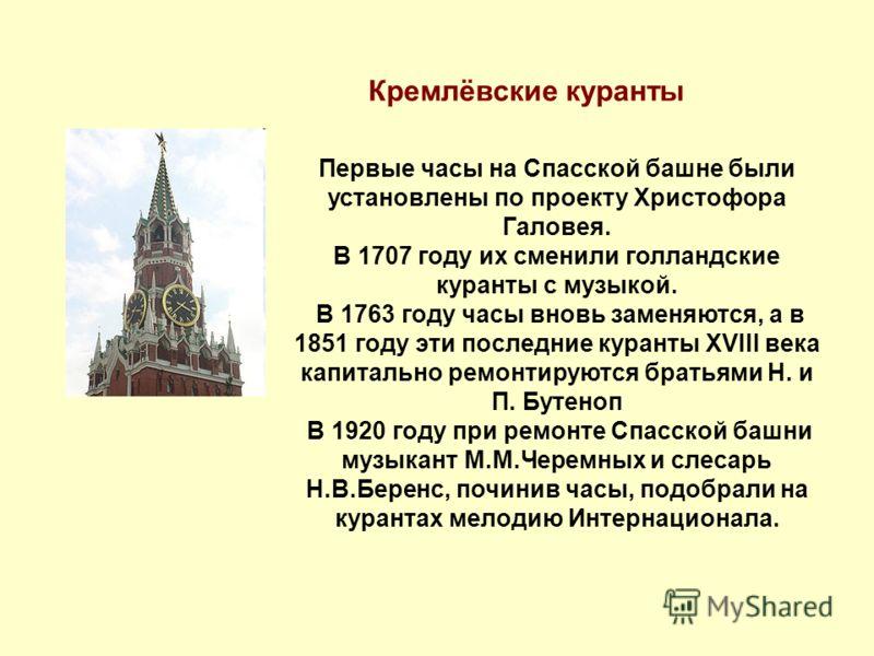 Кремлёвские куранты Первые часы на Спасской башне были установлены по проекту Христофора Галовея. В 1707 году их сменили голландские куранты с музыкой. В 1763 году часы вновь заменяются, а в 1851 году эти последние куранты XVIII века капитально ремон